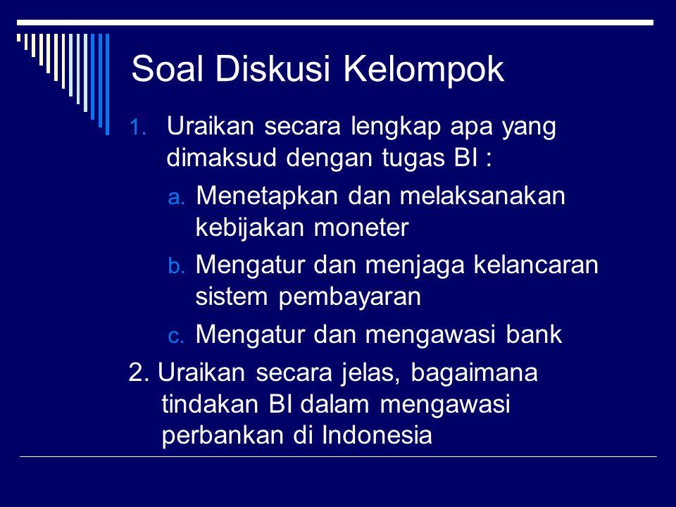 Soal Diskusi Kelompok 1. Uraikan secara lengkap apa yang dimaksud dengan tugas BI : a. Menetapkan dan melaksanakan kebijakan moneter b. Mengatur dan m