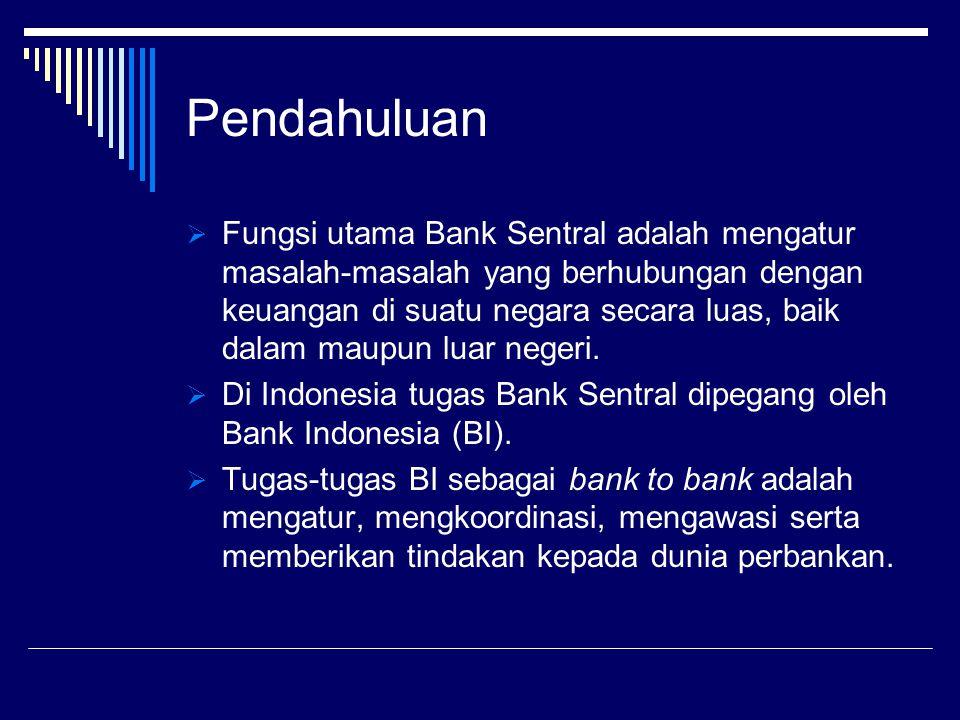 Pendahuluan  Fungsi utama Bank Sentral adalah mengatur masalah-masalah yang berhubungan dengan keuangan di suatu negara secara luas, baik dalam maupu