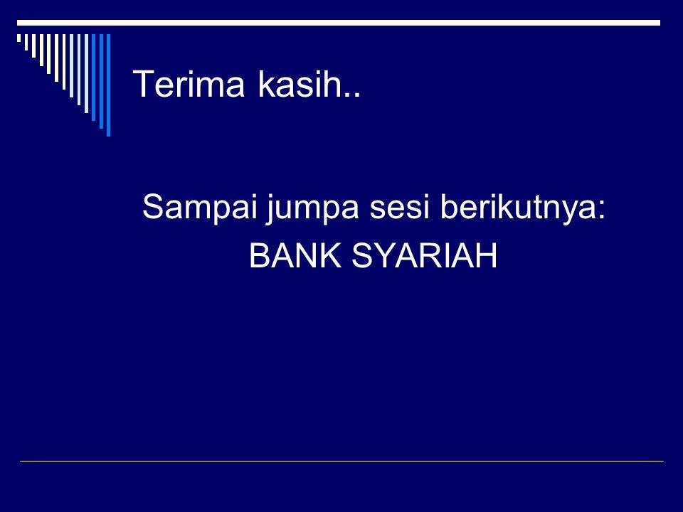 Terima kasih.. Sampai jumpa sesi berikutnya: BANK SYARIAH