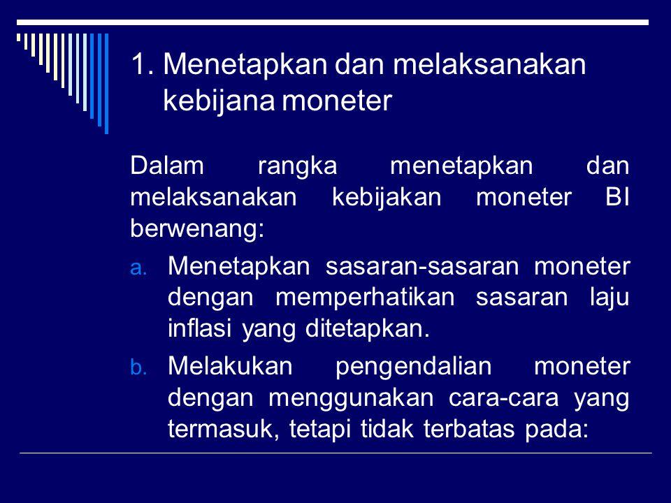 1. Menetapkan dan melaksanakan kebijana moneter Dalam rangka menetapkan dan melaksanakan kebijakan moneter BI berwenang: a. Menetapkan sasaran-sasaran