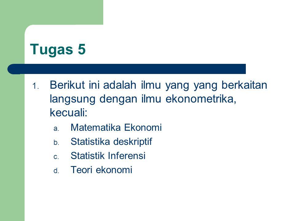Tugas 5 1. Berikut ini adalah ilmu yang yang berkaitan langsung dengan ilmu ekonometrika, kecuali: a. Matematika Ekonomi b. Statistika deskriptif c. S