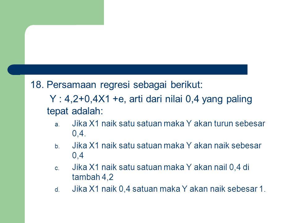 18. Persamaan regresi sebagai berikut: Y : 4,2+0,4X1 +e, arti dari nilai 0,4 yang paling tepat adalah: a. Jika X1 naik satu satuan maka Y akan turun s