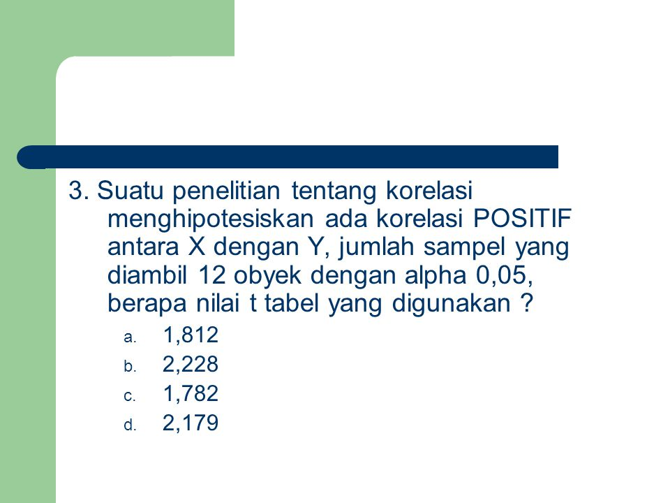 3. Suatu penelitian tentang korelasi menghipotesiskan ada korelasi POSITIF antara X dengan Y, jumlah sampel yang diambil 12 obyek dengan alpha 0,05, b