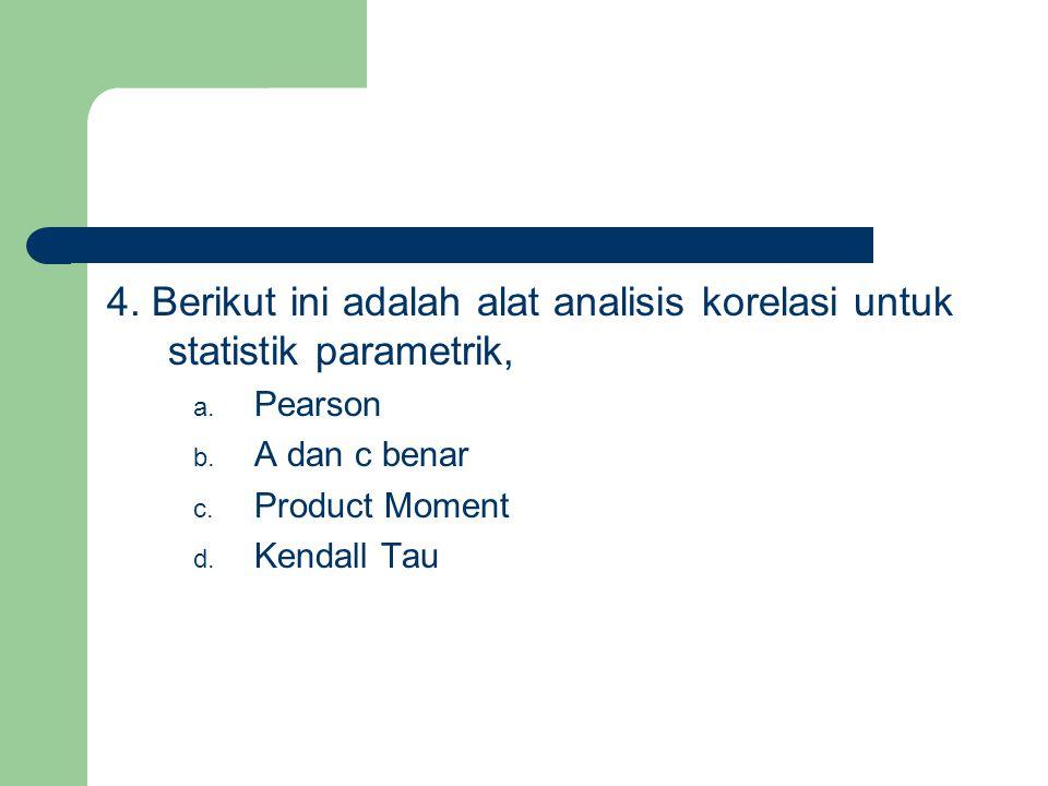4. Berikut ini adalah alat analisis korelasi untuk statistik parametrik, a. Pearson b. A dan c benar c. Product Moment d. Kendall Tau