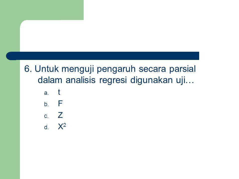 6. Untuk menguji pengaruh secara parsial dalam analisis regresi digunakan uji… a. t b. F c. Z d. X 2