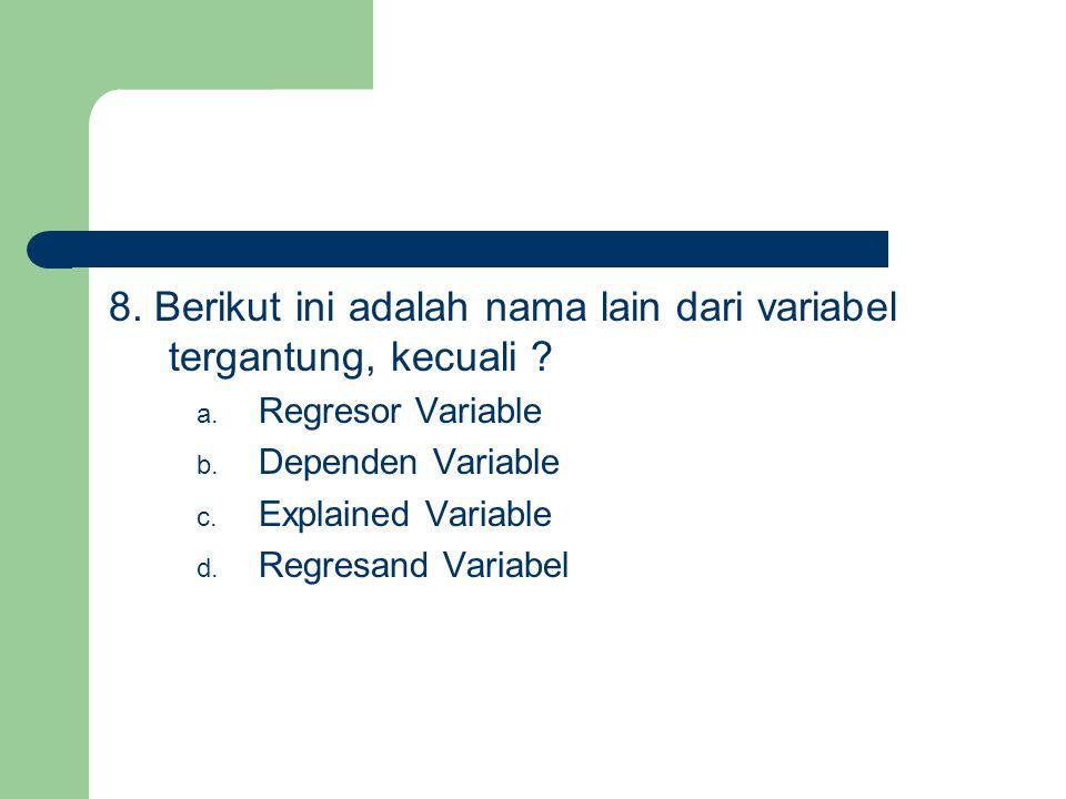 8. Berikut ini adalah nama lain dari variabel tergantung, kecuali ? a. Regresor Variable b. Dependen Variable c. Explained Variable d. Regresand Varia
