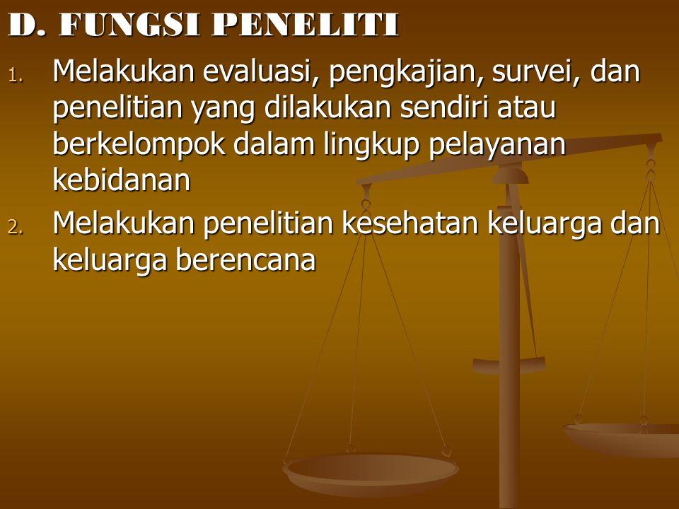D. FUNGSI PENELITI 1. Melakukan evaluasi, pengkajian, survei, dan penelitian yang dilakukan sendiri atau berkelompok dalam lingkup pelayanan kebidanan