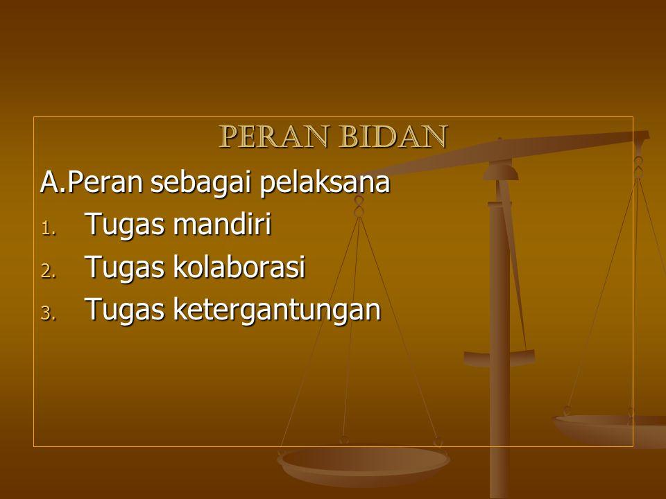 PERAN BIDAN A.Peran sebagai pelaksana 1. Tugas mandiri 2. Tugas kolaborasi 3. Tugas ketergantungan