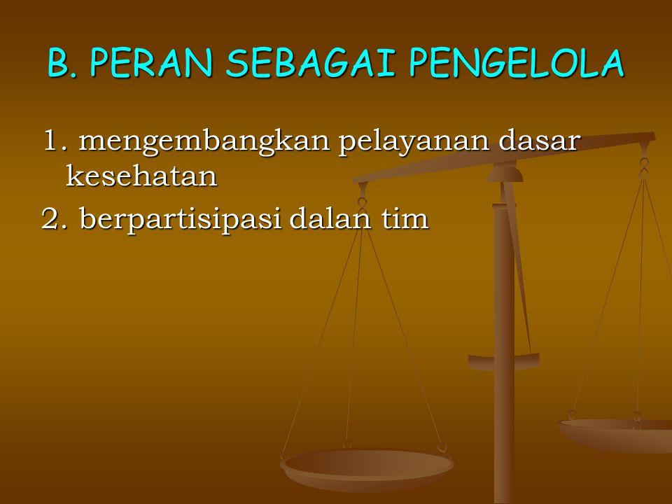 B. PERAN SEBAGAI PENGELOLA 1. mengembangkan pelayanan dasar kesehatan 2. berpartisipasi dalan tim