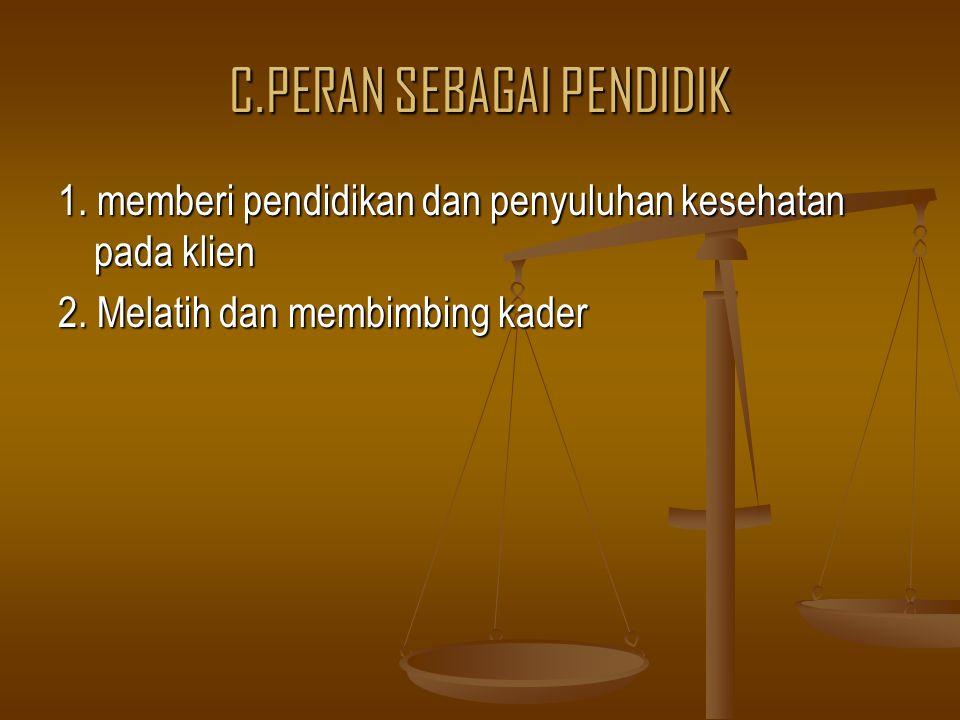 C.PERAN SEBAGAI PENDIDIK 1. memberi pendidikan dan penyuluhan kesehatan pada klien 2. Melatih dan membimbing kader