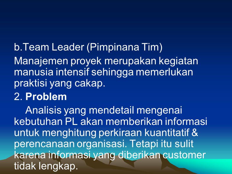 b.Team Leader (Pimpinana Tim) Manajemen proyek merupakan kegiatan manusia intensif sehingga memerlukan praktisi yang cakap.