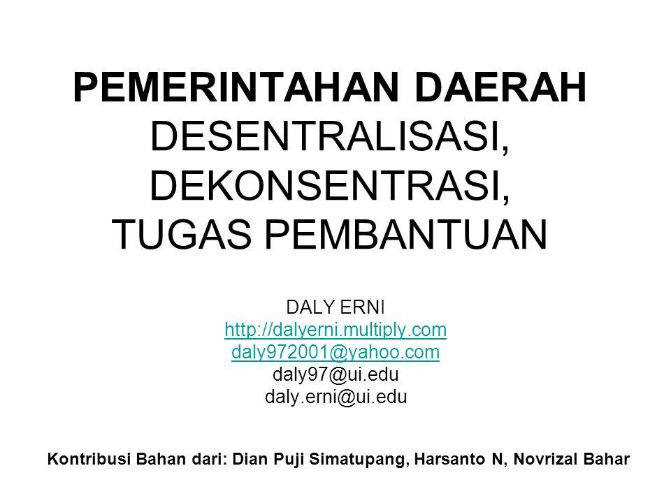 PEMERINTAHAN DAERAH DESENTRALISASI, DEKONSENTRASI, TUGAS PEMBANTUAN DALY ERNI http://dalyerni.multiply.com daly972001@yahoo.com daly97@ui.edu daly.erni@ui.edu Kontribusi Bahan dari: Dian Puji Simatupang, Harsanto N, Novrizal Bahar