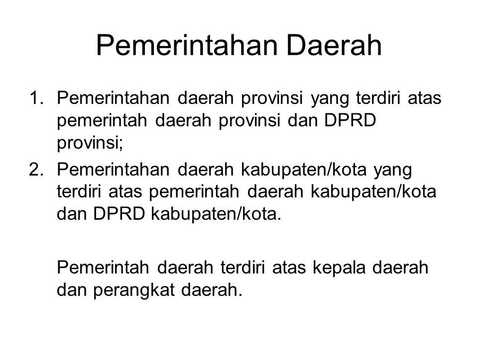 Pemerintahan Daerah 1.Pemerintahan daerah provinsi yang terdiri atas pemerintah daerah provinsi dan DPRD provinsi; 2.Pemerintahan daerah kabupaten/kota yang terdiri atas pemerintah daerah kabupaten/kota dan DPRD kabupaten/kota.