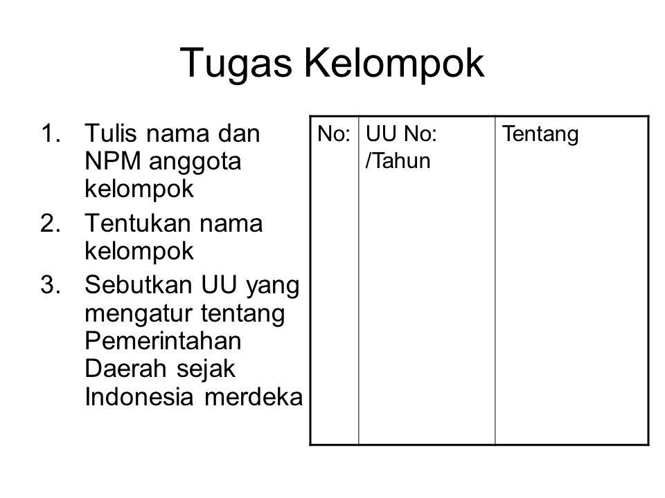 Tugas Kelompok 1.Tulis nama dan NPM anggota kelompok 2.Tentukan nama kelompok 3.Sebutkan UU yang mengatur tentang Pemerintahan Daerah sejak Indonesia merdeka No:UU No: /Tahun Tentang