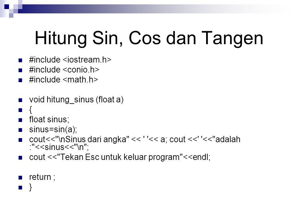 Hitung Sin, Cos dan Tangen #include void hitung_sinus (float a) { float sinus; sinus=sin(a); cout<< \nSinus dari angka << << a; cout << << adalah : <<sinus<< \n ; cout << Tekan Esc untuk keluar program <<endl; return ; }