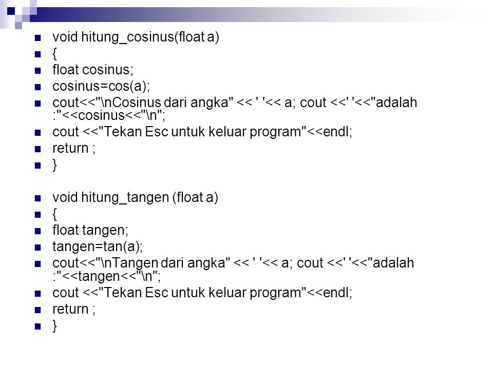 void hitung_cosinus(float a) { float cosinus; cosinus=cos(a); cout<< \nCosinus dari angka << << a; cout << << adalah : <<cosinus<< \n ; cout << Tekan Esc untuk keluar program <<endl; return ; } void hitung_tangen (float a) { float tangen; tangen=tan(a); cout<< \nTangen dari angka << << a; cout << << adalah : <<tangen<< \n ; cout << Tekan Esc untuk keluar program <<endl; return ; }