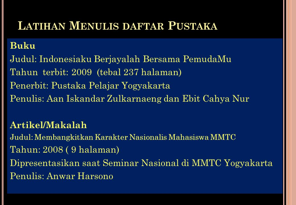 C ONTOH P ENULISAN D AFTAR P USTAKA : Endraswara, Suwardi. 2003. Membaca, Menulis, Mengajarkan Sastra Berbasis Kompetensi. Yogyakarta: Kota Kembang. _