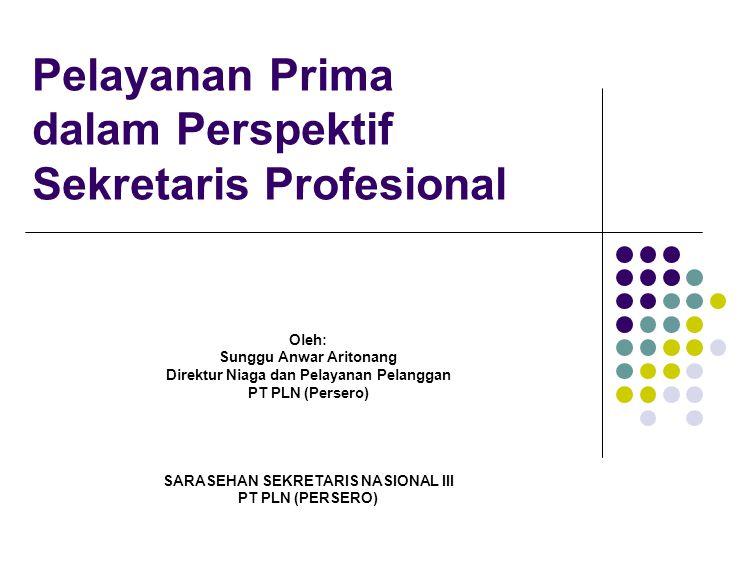 Pelayanan Prima dalam Perspektif Sekretaris Profesional Oleh: Sunggu Anwar Aritonang Direktur Niaga dan Pelayanan Pelanggan PT PLN (Persero) SARASEHAN