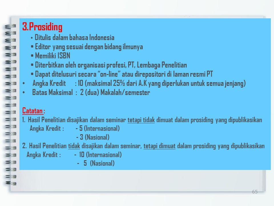 65 3.Prosiding Ditulis dalam bahasa Indonesia Editor yang sesuai dengan bidang ilmunya Memiliki ISBN Diterbitkan oleh organisasi profesi, PT, Lembaga Penelitian Dapat ditelusuri secara on-line atau direpositori di laman resmi PT Angka Kredit : 10 (maksimal 25% dari A.K yang diperlukan untuk semua jenjang) Batas Maksimal : 2 (dua) Makalah/semester Catatan : 1.Hasil Penelitian disajikan dalam seminar tetapi tidak dimuat dalam prosiding yang dipublikasikan Angka Kredit : - 5 (Internasional) - 3 (Nasional) 2.
