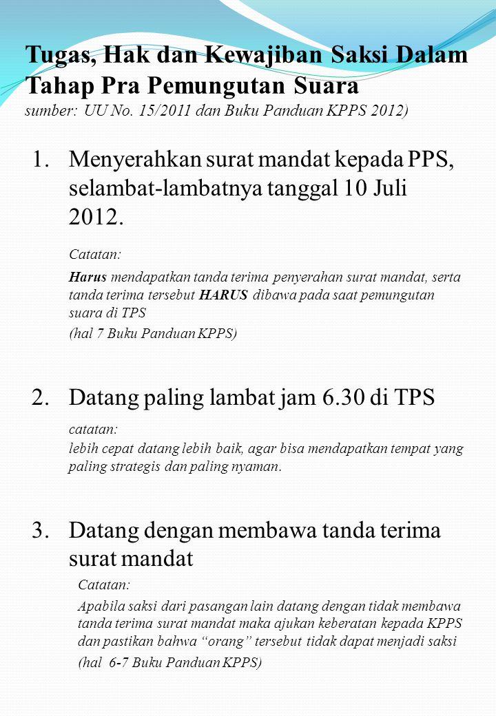 Definisi Saksi: Saksi adalah seorang atau lebih yang di amanahkan oleh partai dan atau Tim Sukses HIDAYAT+DIDIK untuk mengawasi jalannya pelaksanaan pemungutan dan perhitungan suara pada masing-masing tingkatannya (TPS, PPS, PPK, KPUD,..dst) dalam Pemilukada DKI tahun 2012.
