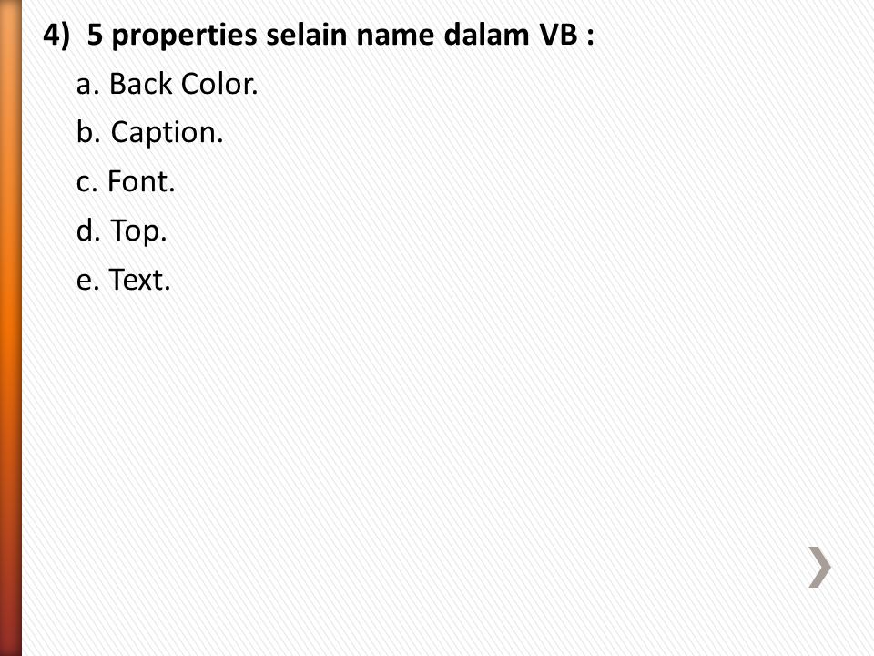 4) 5 properties selain name dalam VB : a. Back Color. b. Caption. c. Font. d. Top. e. Text.