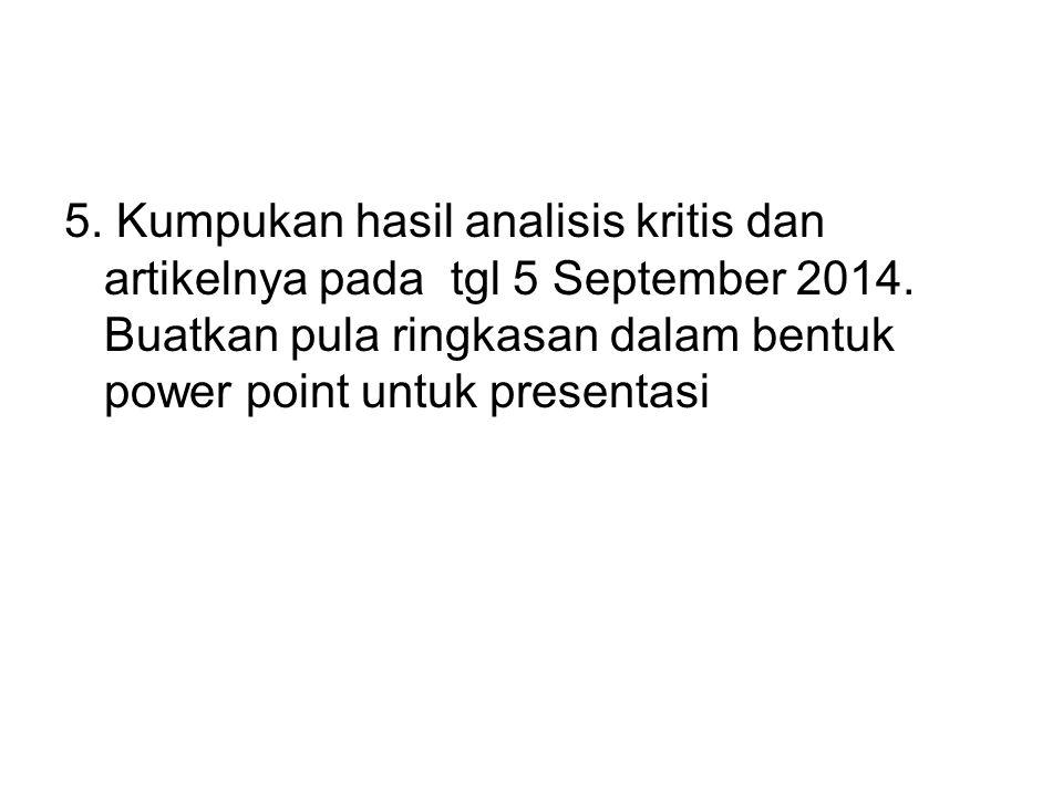 5. Kumpukan hasil analisis kritis dan artikelnya pada tgl 5 September 2014. Buatkan pula ringkasan dalam bentuk power point untuk presentasi