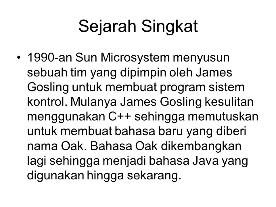 Sejarah Singkat 1990-an Sun Microsystem menyusun sebuah tim yang dipimpin oleh James Gosling untuk membuat program sistem kontrol.