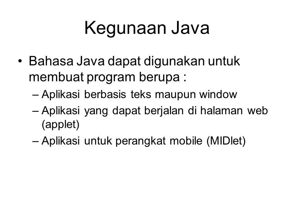 Kegunaan Java Bahasa Java dapat digunakan untuk membuat program berupa : –Aplikasi berbasis teks maupun window –Aplikasi yang dapat berjalan di halaman web (applet) –Aplikasi untuk perangkat mobile (MIDlet)