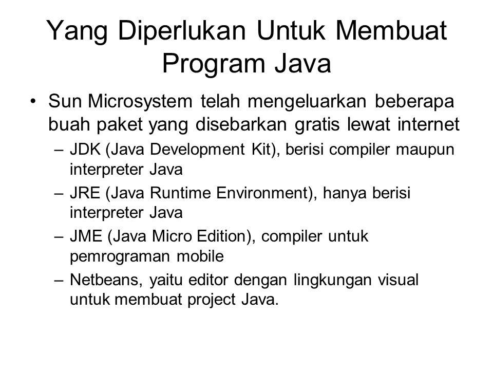 Yang Diperlukan Untuk Membuat Program Java Sun Microsystem telah mengeluarkan beberapa buah paket yang disebarkan gratis lewat internet –JDK (Java Development Kit), berisi compiler maupun interpreter Java –JRE (Java Runtime Environment), hanya berisi interpreter Java –JME (Java Micro Edition), compiler untuk pemrograman mobile –Netbeans, yaitu editor dengan lingkungan visual untuk membuat project Java.