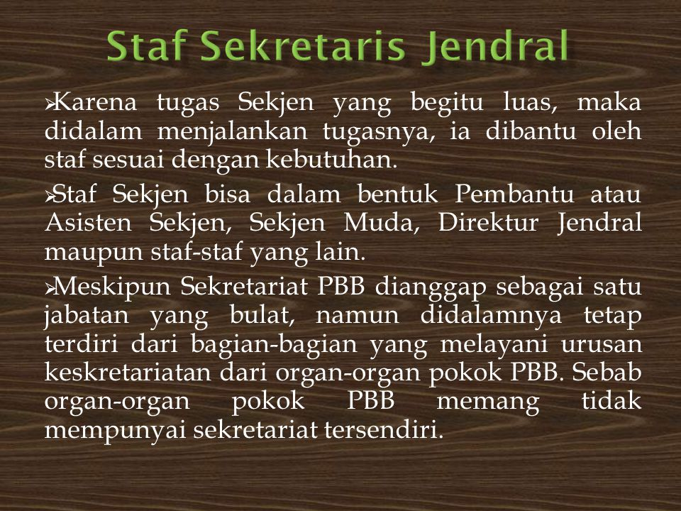  Karena tugas Sekjen yang begitu luas, maka didalam menjalankan tugasnya, ia dibantu oleh staf sesuai dengan kebutuhan.  Staf Sekjen bisa dalam bent