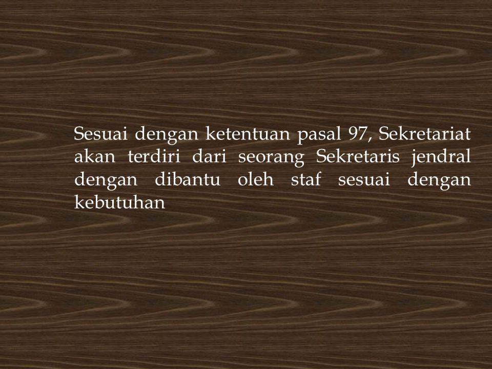 Sesuai dengan ketentuan pasal 97, Sekretariat akan terdiri dari seorang Sekretaris jendral dengan dibantu oleh staf sesuai dengan kebutuhan
