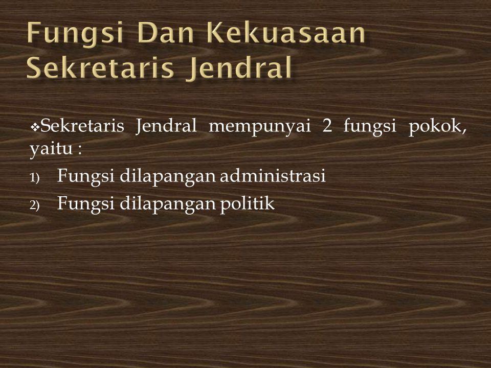  Sekretaris Jendral mempunyai 2 fungsi pokok, yaitu : 1) Fungsi dilapangan administrasi 2) Fungsi dilapangan politik