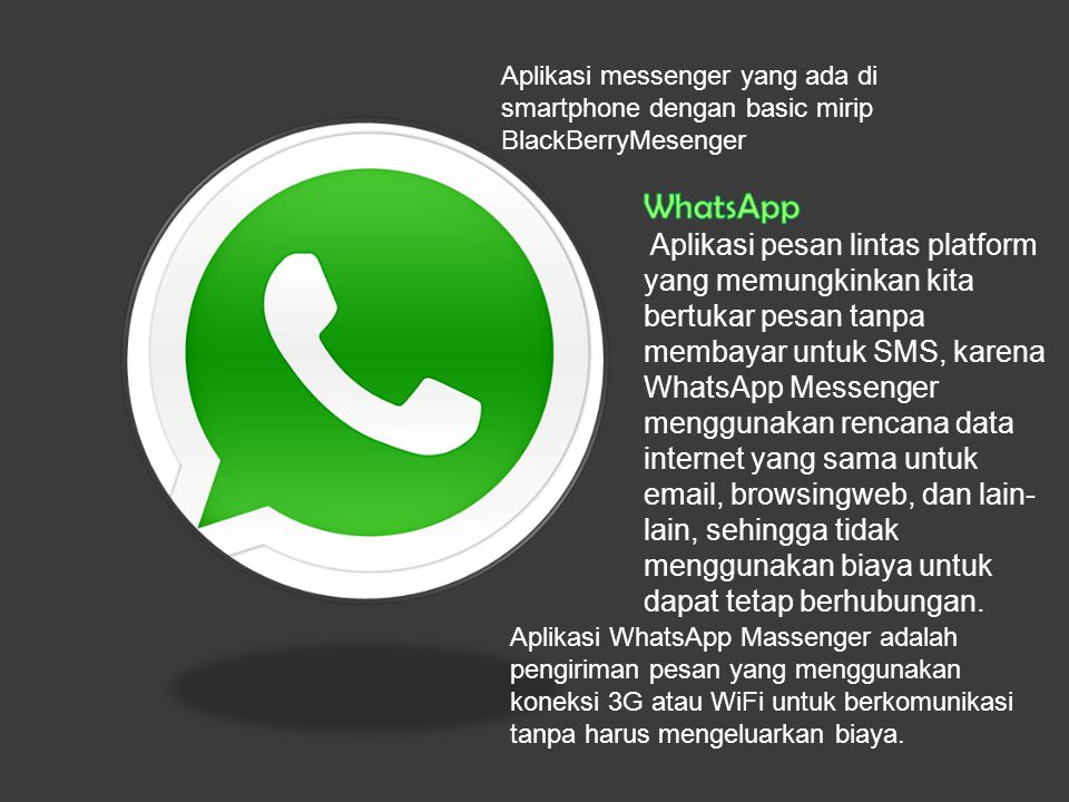 Aplikasi WhatsApp Massenger adalah pengiriman pesan yang menggunakan koneksi 3G atau WiFi untuk berkomunikasi tanpa harus mengeluarkan biaya. Aplikasi