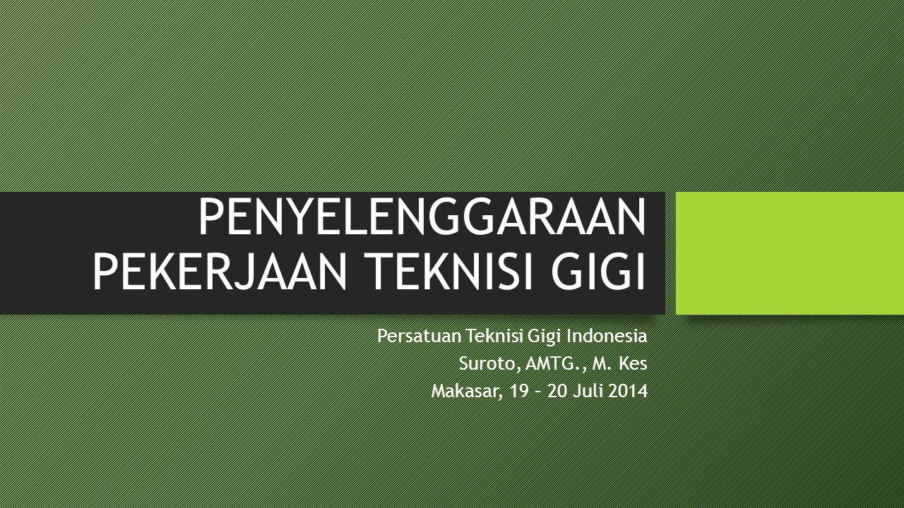 PENYELENGGARAAN PEKERJAAN TEKNISI GIGI  Persatuan Teknisi Gigi Indonesia  Suroto, AMTG., M.