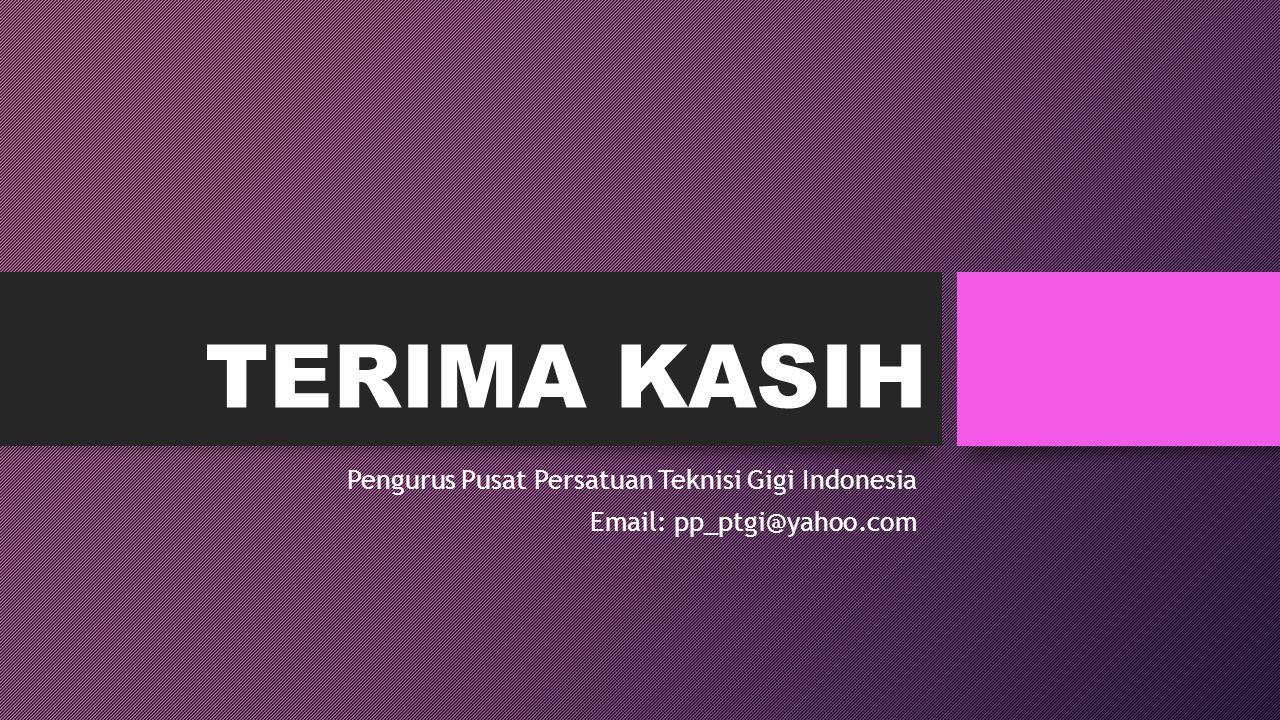 TERIMA KASIH Pengurus Pusat Persatuan Teknisi Gigi Indonesia Email: pp_ptgi@yahoo.com