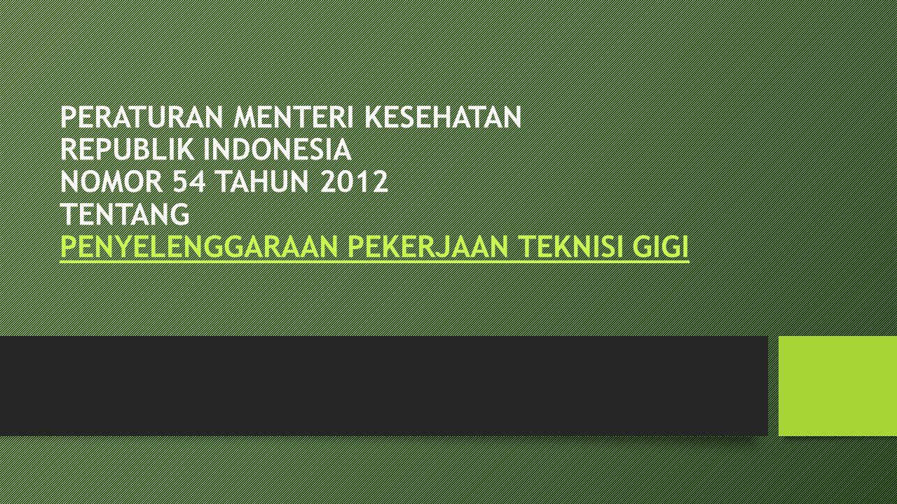 PERATURAN MENTERI KESEHATAN REPUBLIK INDONESIA NOMOR 54 TAHUN 2012 TENTANG PENYELENGGARAAN PEKERJAAN TEKNISI GIGI PENYELENGGARAAN PEKERJAAN TEKNISI GIGI