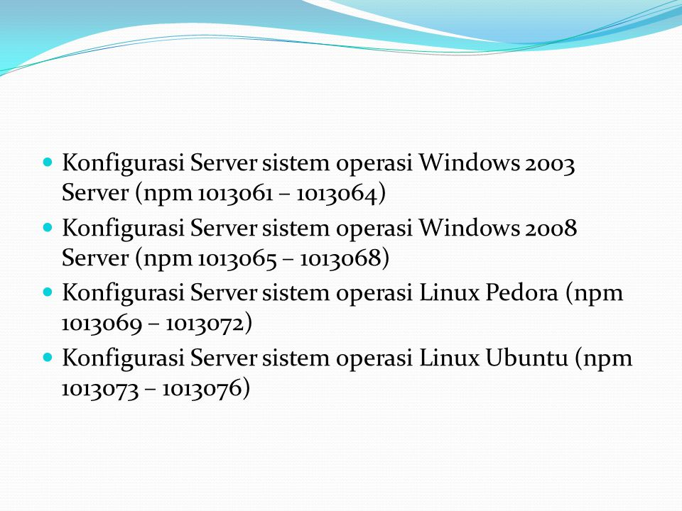 Konfigurasi Server sistem operasi Windows 2003 Server (npm 1013061 – 1013064) Konfigurasi Server sistem operasi Windows 2008 Server (npm 1013065 – 1013068) Konfigurasi Server sistem operasi Linux Pedora (npm 1013069 – 1013072) Konfigurasi Server sistem operasi Linux Ubuntu (npm 1013073 – 1013076)