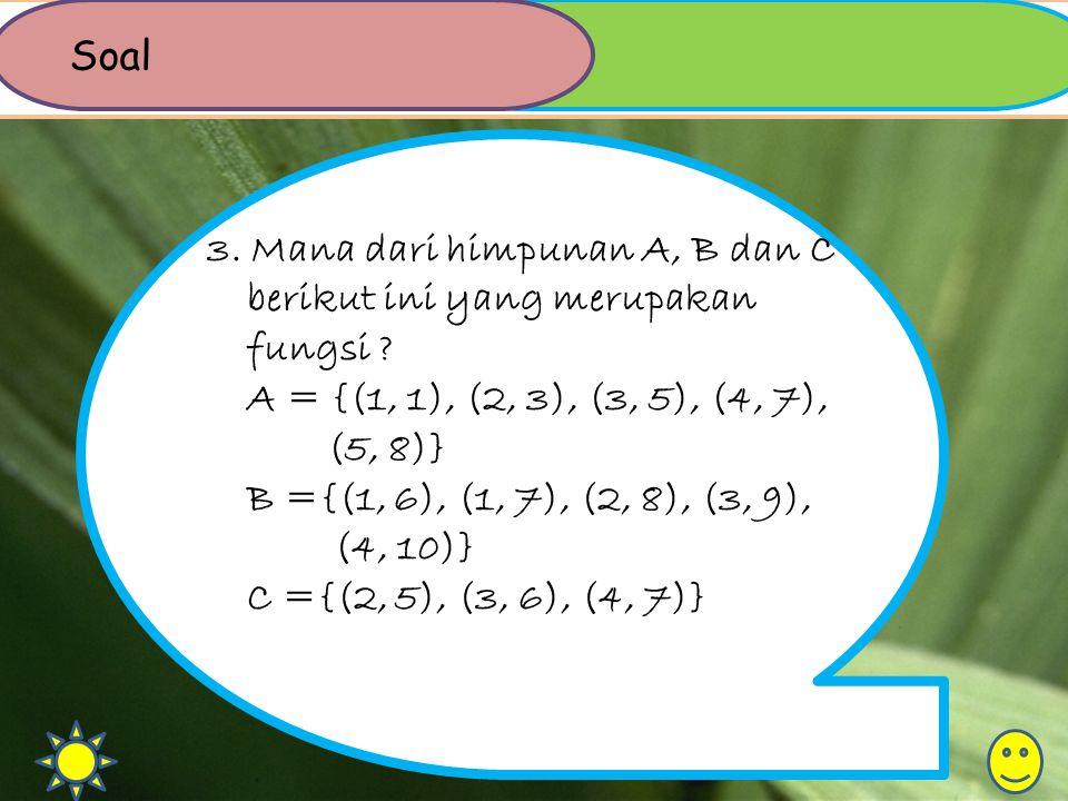 3. Mana dari himpunan A, B dan C berikut ini yang merupakan fungsi ? A = {(1, 1), (2, 3), (3, 5), (4, 7), (5, 8)} B ={(1, 6), (1, 7), (2, 8), (3, 9),