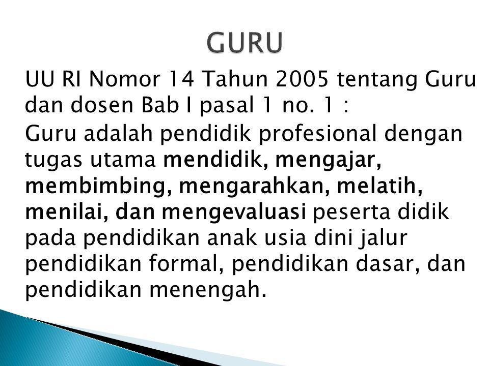 UU RI Nomor 14 Tahun 2005 tentang Guru dan dosen Bab I pasal 1 no. 1 : Guru adalah pendidik profesional dengan tugas utama mendidik, mengajar, membimb