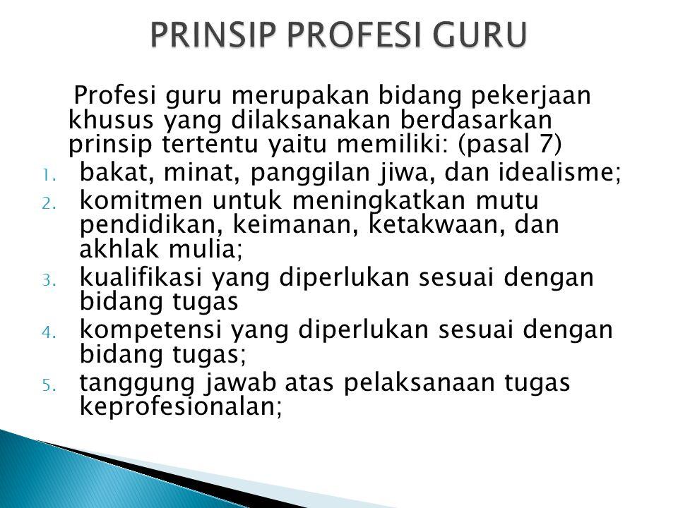 Profesi guru merupakan bidang pekerjaan khusus yang dilaksanakan berdasarkan prinsip tertentu yaitu memiliki: (pasal 7) 1. bakat, minat, panggilan jiw