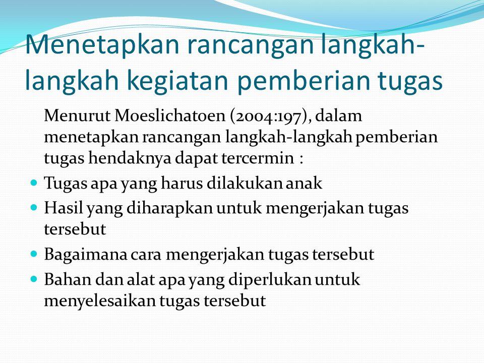 Menetapkan rancangan langkah- langkah kegiatan pemberian tugas Menurut Moeslichatoen (2004:197), dalam menetapkan rancangan langkah-langkah pemberian