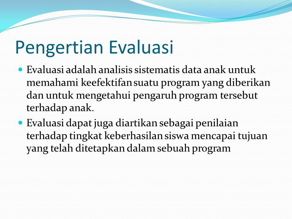 Pengertian Evaluasi Evaluasi adalah analisis sistematis data anak untuk memahami keefektifan suatu program yang diberikan dan untuk mengetahui pengaru