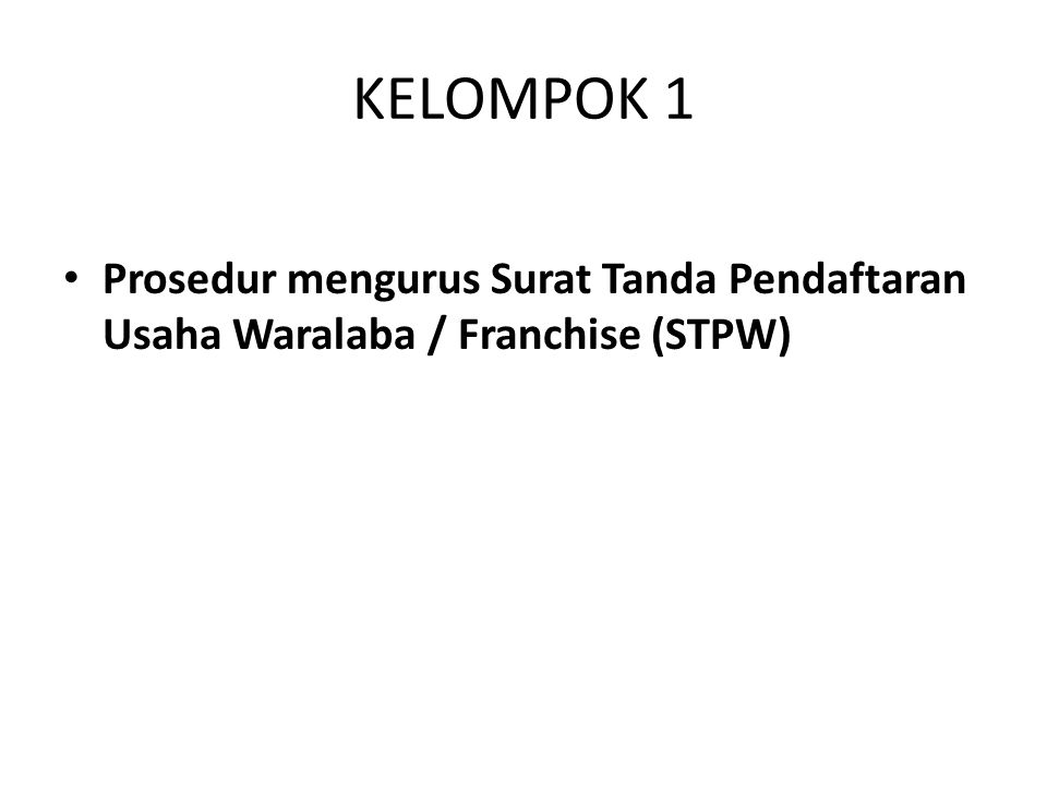 KELOMPOK 1 Prosedur mengurus Surat Tanda Pendaftaran Usaha Waralaba / Franchise (STPW)