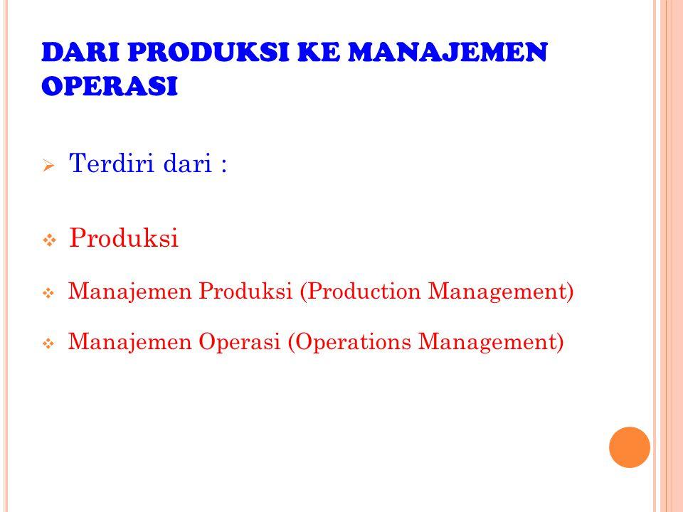 DARI PRODUKSI KE MANAJEMEN OPERASI  Terdiri dari :  Produksi  Manajemen Produksi (Production Management)  Manajemen Operasi (Operations Management