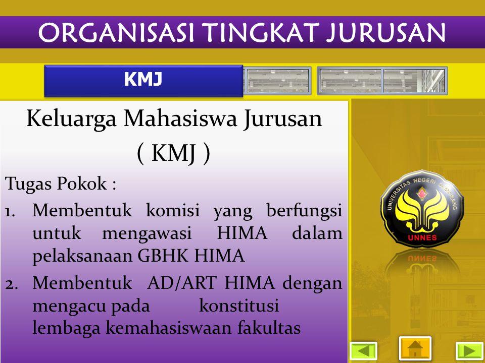 KMJ Keluarga Mahasiswa Jurusan ( KMJ ) Tugas Pokok : 1.Membentuk komisi yang berfungsi untuk mengawasi HIMA dalam pelaksanaan GBHK HIMA 2.Membentuk AD