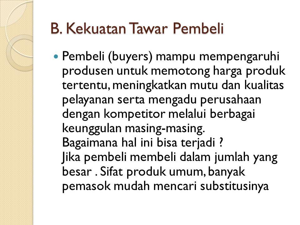 B. Kekuatan Tawar Pembeli Pembeli (buyers) mampu mempengaruhi produsen untuk memotong harga produk tertentu, meningkatkan mutu dan kualitas pelayanan