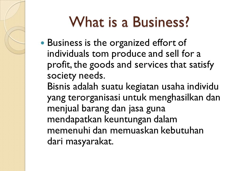 What is a Business? Business is the organized effort of individuals tom produce and sell for a profit, the goods and services that satisfy society nee