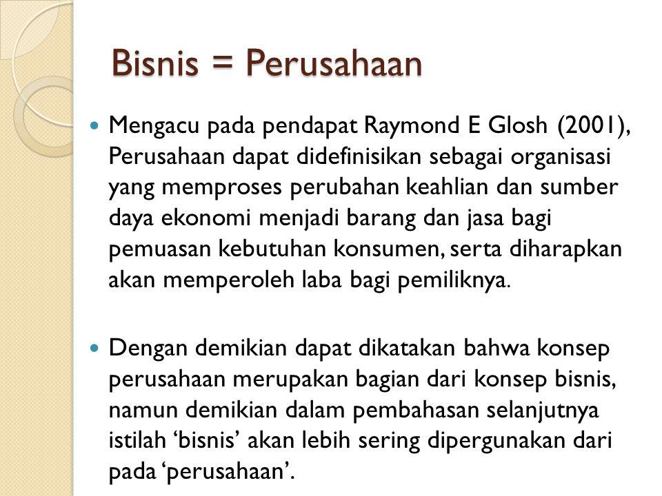 Bisnis = Perusahaan Mengacu pada pendapat Raymond E Glosh (2001), Perusahaan dapat didefinisikan sebagai organisasi yang memproses perubahan keahlian