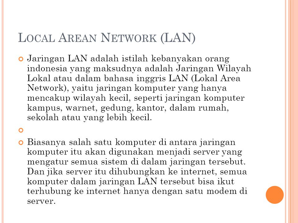 L OCAL A REAN N ETWORK (LAN) Jaringan LAN adalah istilah kebanyakan orang indonesia yang maksudnya adalah Jaringan Wilayah Lokal atau dalam bahasa inggris LAN (Lokal Area Network), yaitu jaringan komputer yang hanya mencakup wilayah kecil, seperti jaringan komputer kampus, warnet, gedung, kantor, dalam rumah, sekolah atau yang lebih kecil.