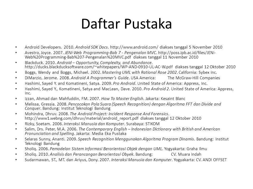 Daftar Pustaka Android Developers. 2010. Android SDK Docs. http://www.android.com/ diakses tanggal 5 November 2010 Avestro, Joyce. 2007. JENI-Web Prog